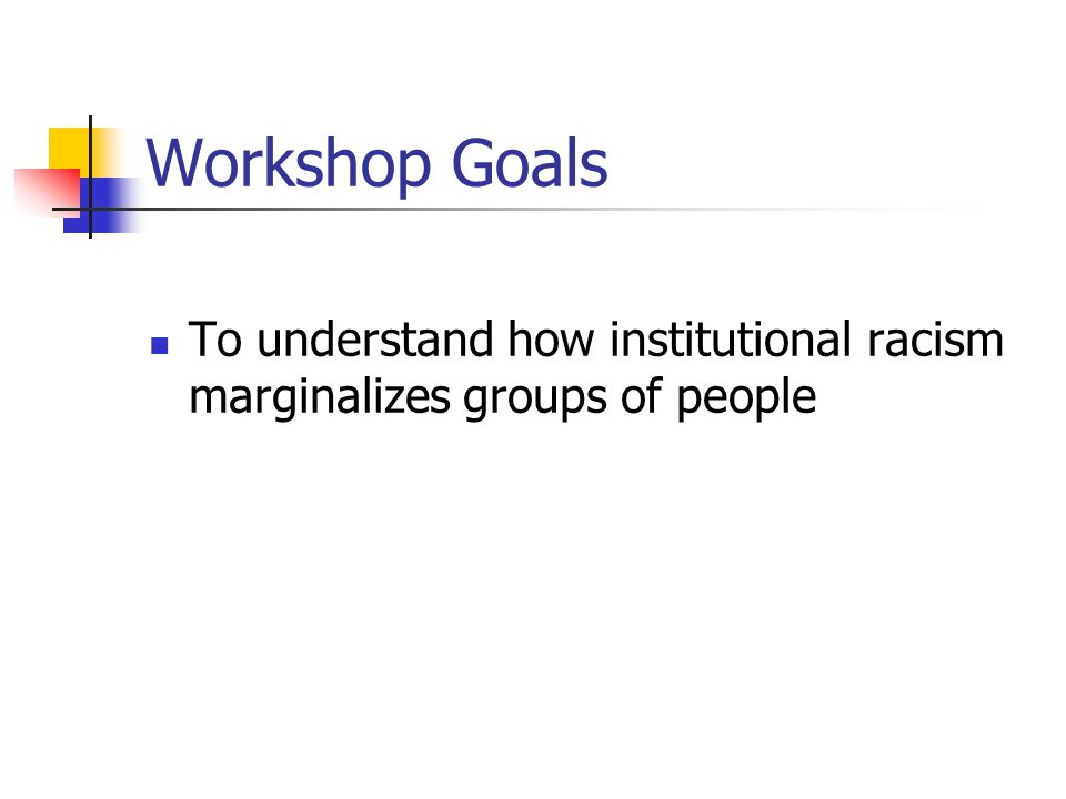Workshop Goals To understand how institutional racism marginalizes groups of people