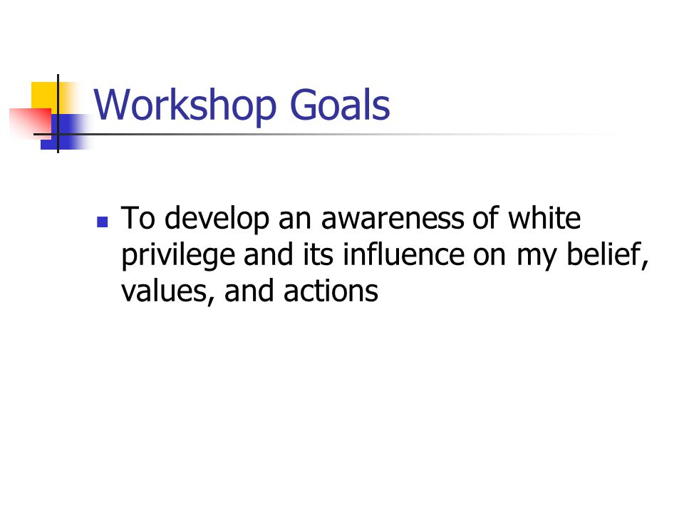 Workshop Goals To develop an awareness of white privilege and its influence on my belief, values, and actions.
