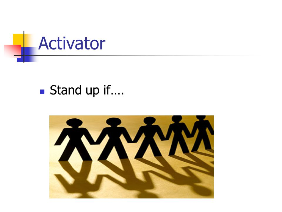 Activator Stand up if…. Welcome. We would like to find out what you did over winter break.(After each statement is read, have everyone sit down.)