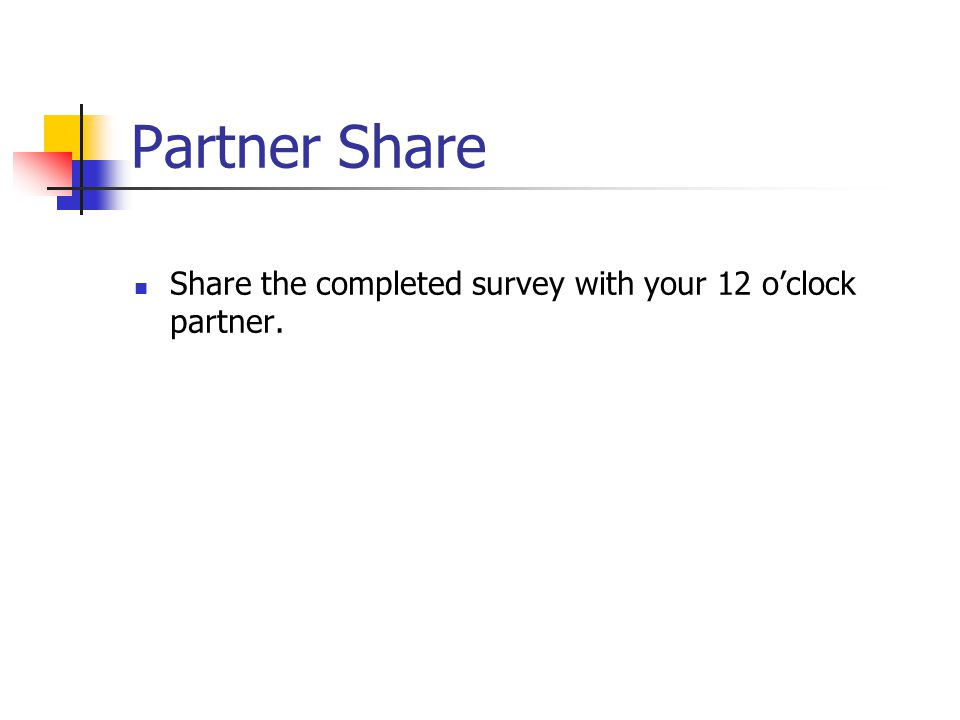 Partner Share Share the completed survey with your 12 o'clock partner.