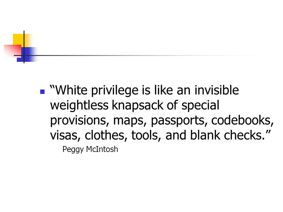 White privilege is like an invisible weightless knapsack of special provisions, maps, passports, codebooks, visas, clothes, tools, and blank checks.