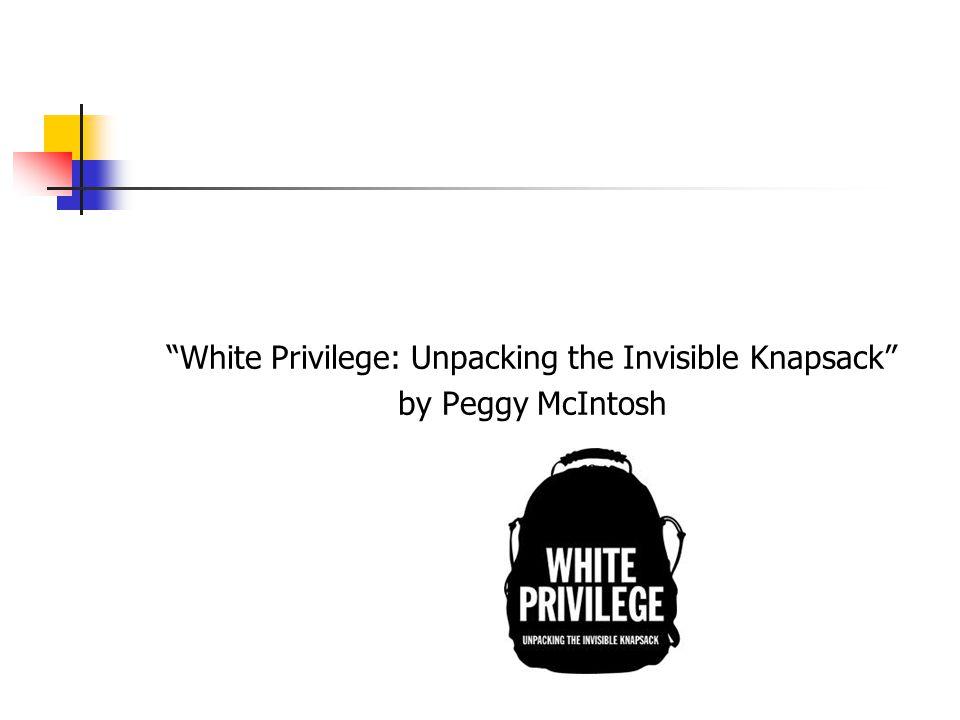 "white privilege unpacking the invisible knapsack Appendix c: white privilege checklist wellesley college professor peggy mcintosh wrote an essay called ""white privilege: unpacking the invisible knapsack."