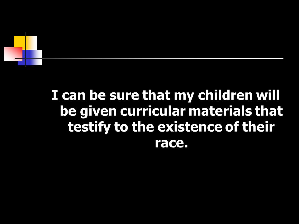 I can be sure that my children will be given curricular materials that testify to the existence of their race.