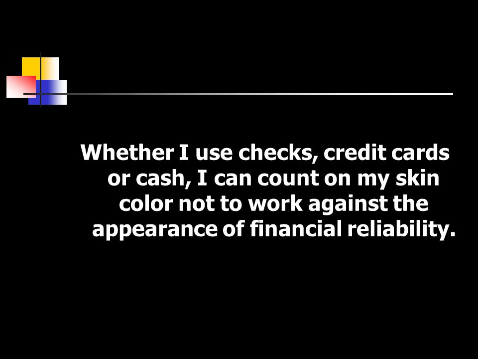 Whether I use checks, credit cards or cash, I can count on my skin color not to work against the appearance of financial reliability.