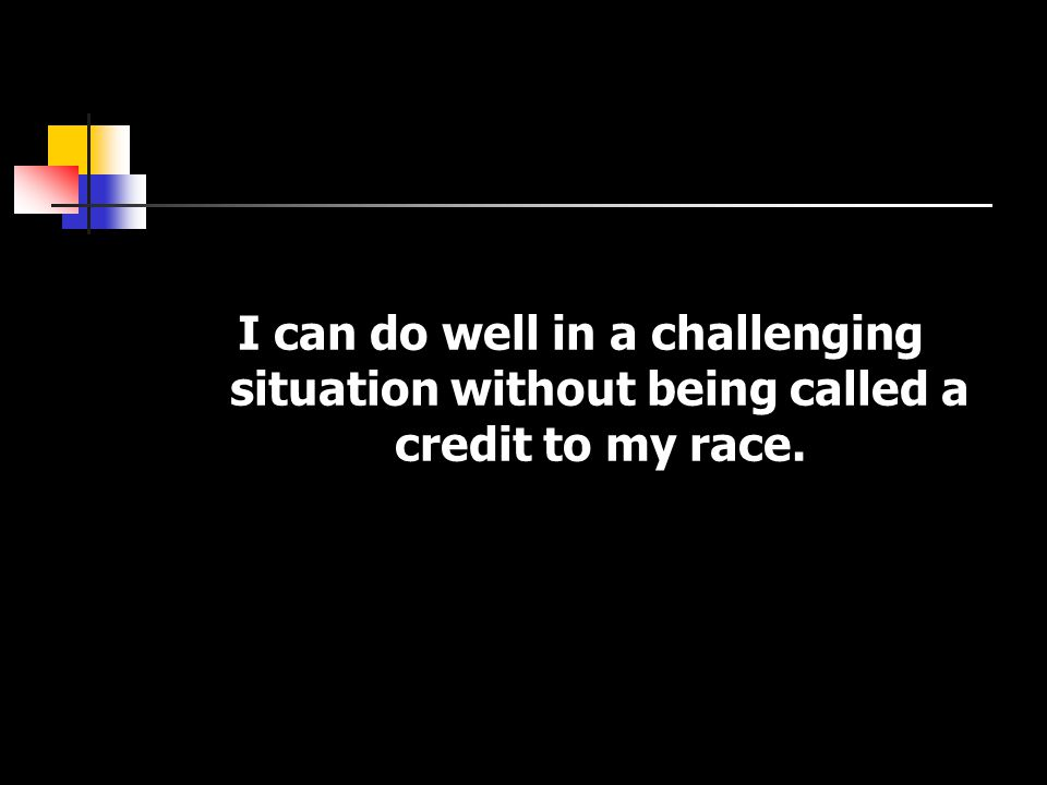 I can do well in a challenging situation without being called a credit to my race.