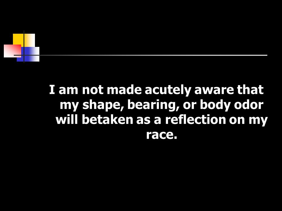 I am not made acutely aware that my shape, bearing, or body odor will betaken as a reflection on my race.