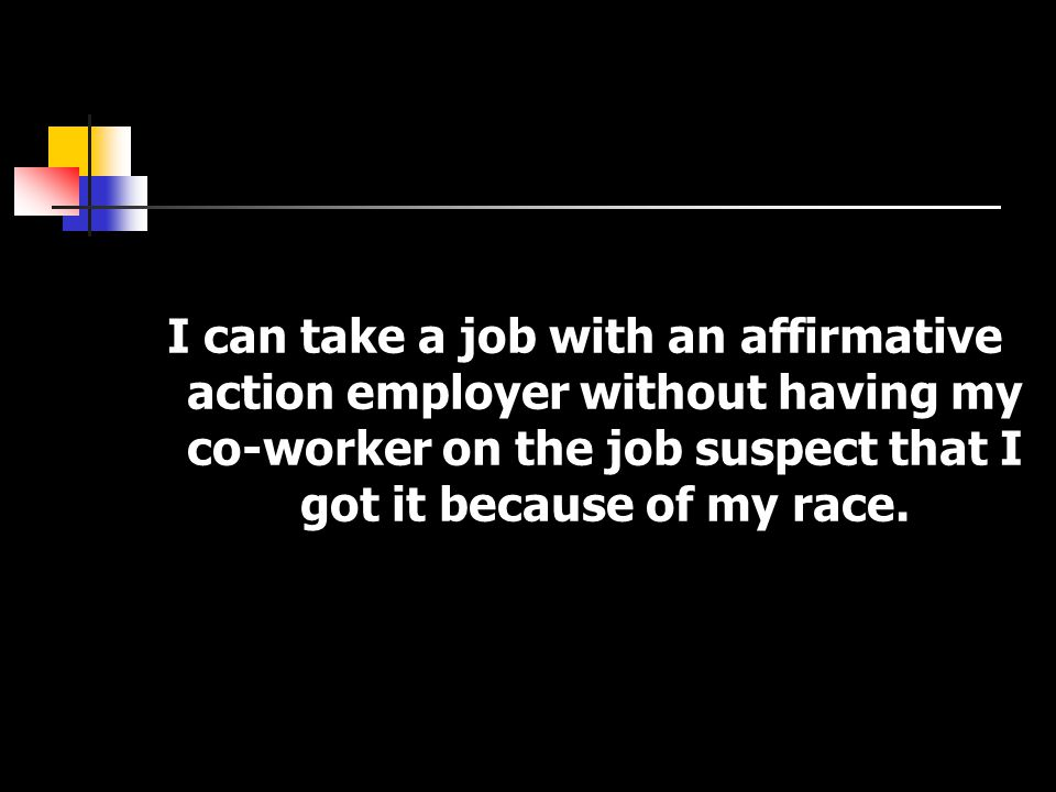 I can take a job with an affirmative action employer without having my co-worker on the job suspect that I got it because of my race.
