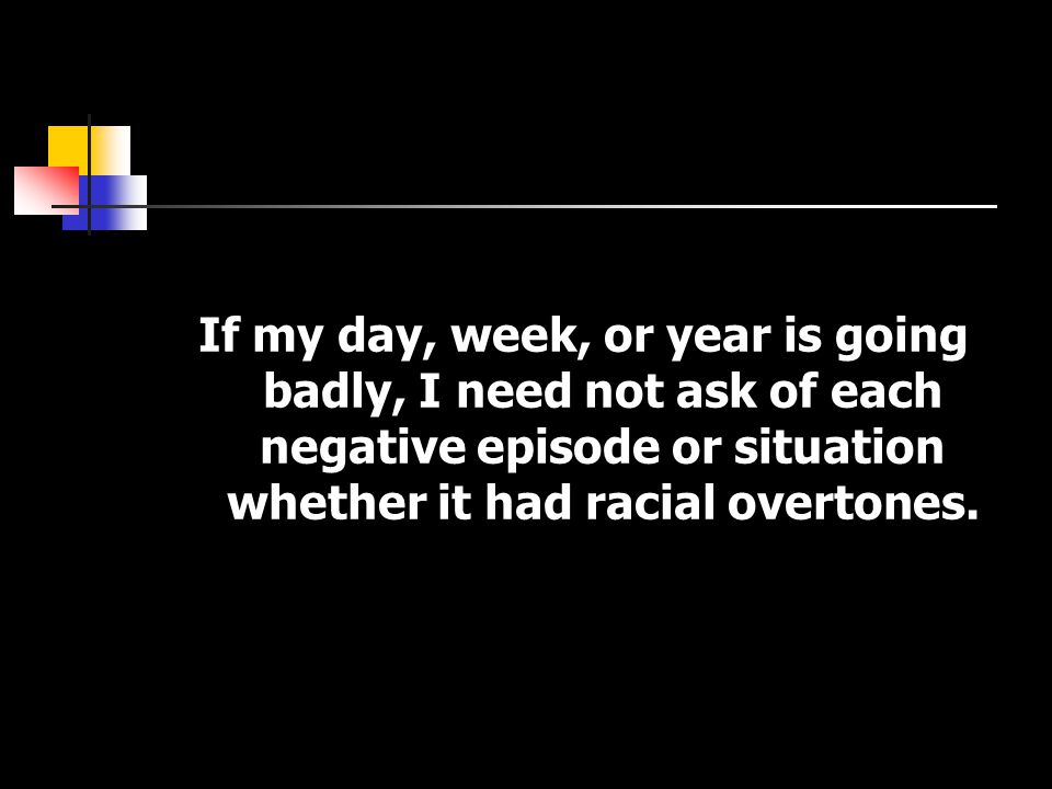 If my day, week, or year is going badly, I need not ask of each negative episode or situation whether it had racial overtones.