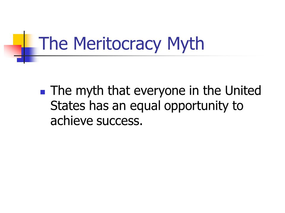The Meritocracy Myth The myth that everyone in the United States has an equal opportunity to achieve success.