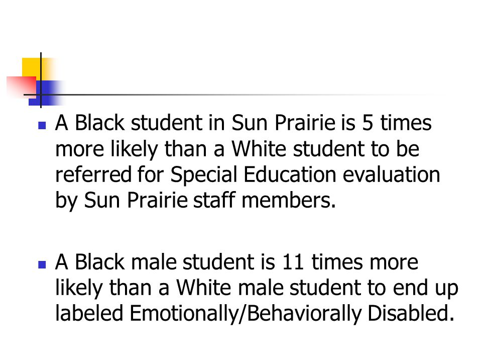 A Black student in Sun Prairie is 5 times more likely than a White student to be referred for Special Education evaluation by Sun Prairie staff members.