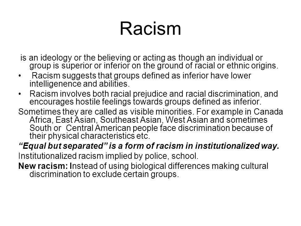 Racism is an ideology or the believing or acting as though an individual or group is superior or inferior on the ground of racial or ethnic origins.