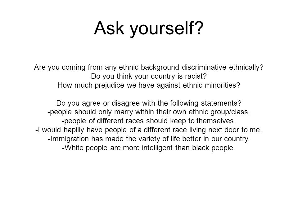 Ask yourself Are you coming from any ethnic background discriminative ethnically Do you think your country is racist