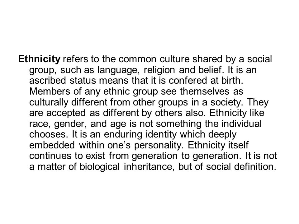 Ethnicity refers to the common culture shared by a social group, such as language, religion and belief.