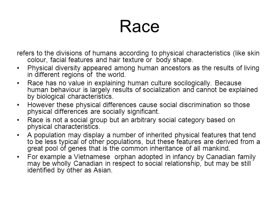 Race refers to the divisions of humans according to physical characteristics (like skin colour, facial features and hair texture or body shape.