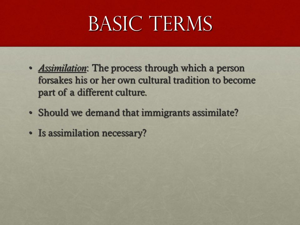 Basic Terms Assimilation: The process through which a person forsakes his or her own cultural tradition to become part of a different culture.
