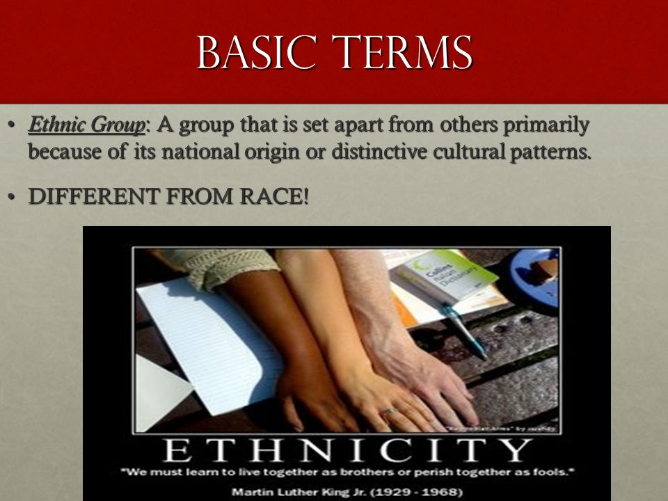 Basic Terms Ethnic Group: A group that is set apart from others primarily because of its national origin or distinctive cultural patterns.
