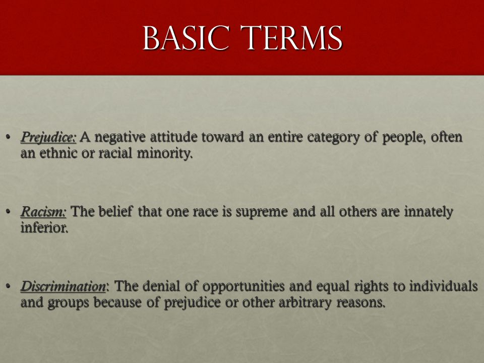 Basic Terms Prejudice: A negative attitude toward an entire category of people, often an ethnic or racial minority.