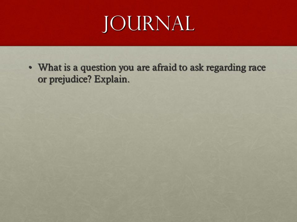 Journal What is a question you are afraid to ask regarding race or prejudice Explain.