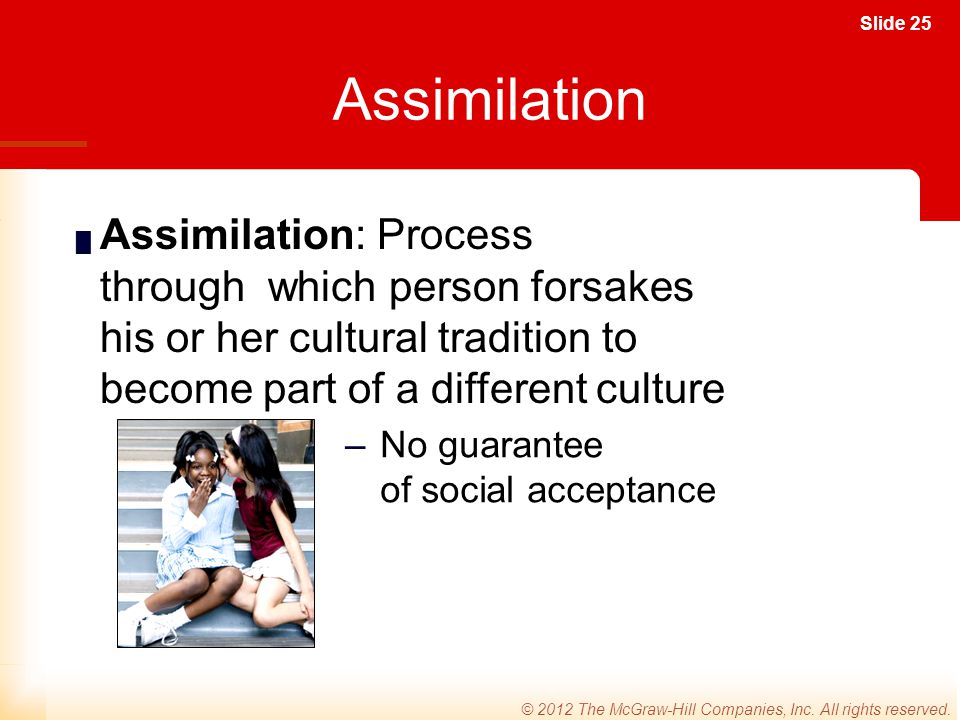Assimilation Assimilation: Process through which person forsakes his or her cultural tradition to become part of a different culture.