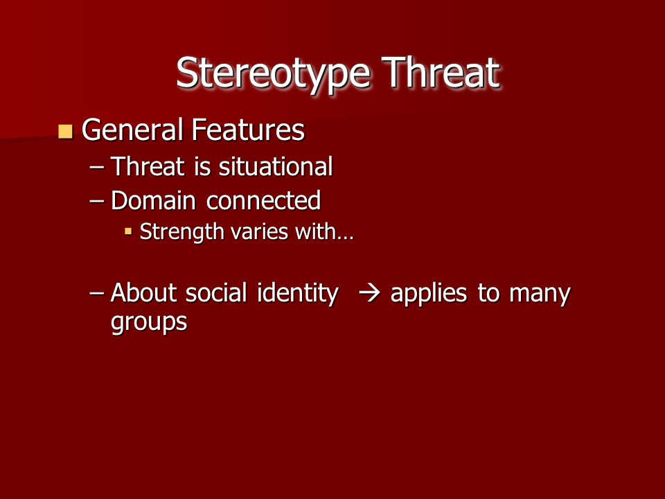 Stereotype Threat General Features Threat is situational