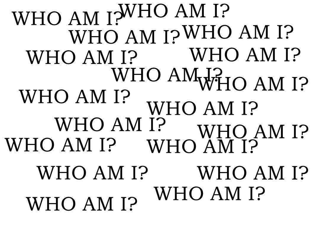 WHO AM I WHO AM I WHO AM I WHO AM I WHO AM I WHO AM I WHO AM I