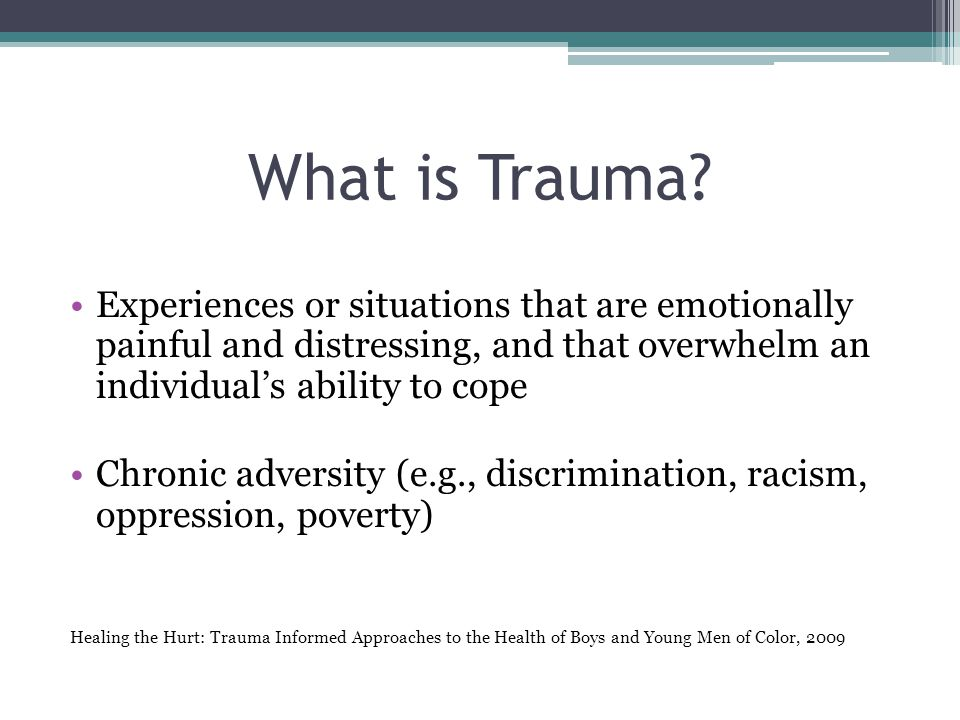 What is Trauma Experiences or situations that are emotionally painful and distressing, and that overwhelm an individual's ability to cope.