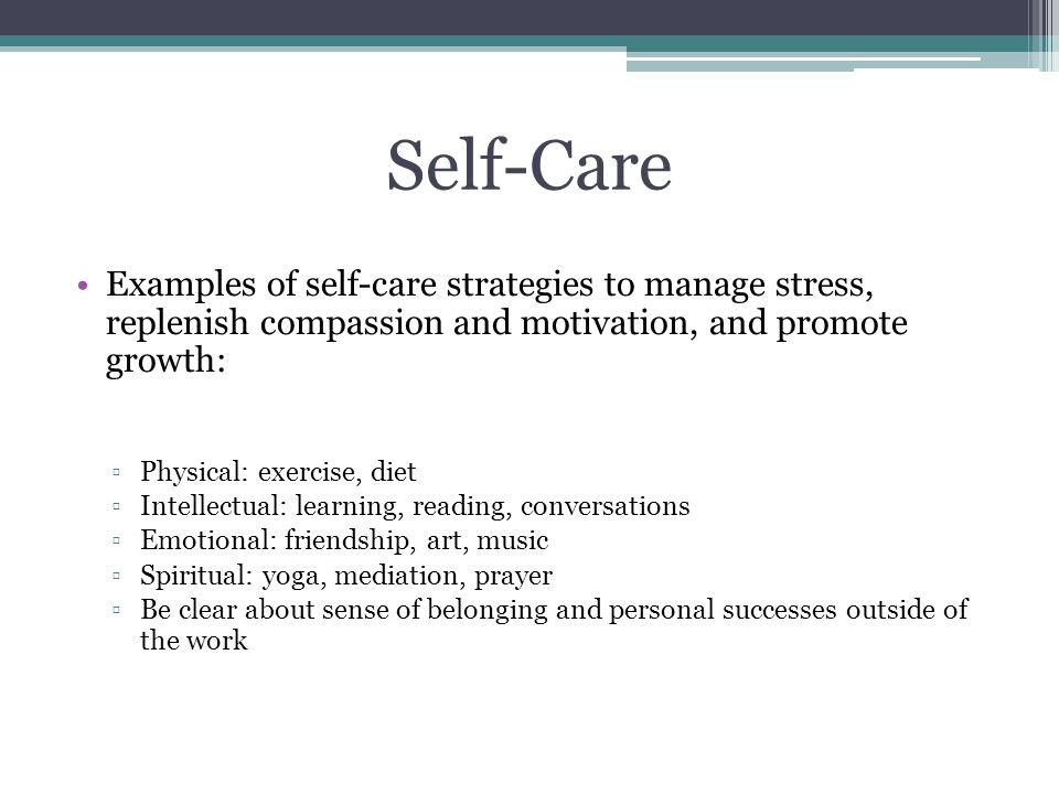 Self-Care Examples of self-care strategies to manage stress, replenish compassion and motivation, and promote growth: