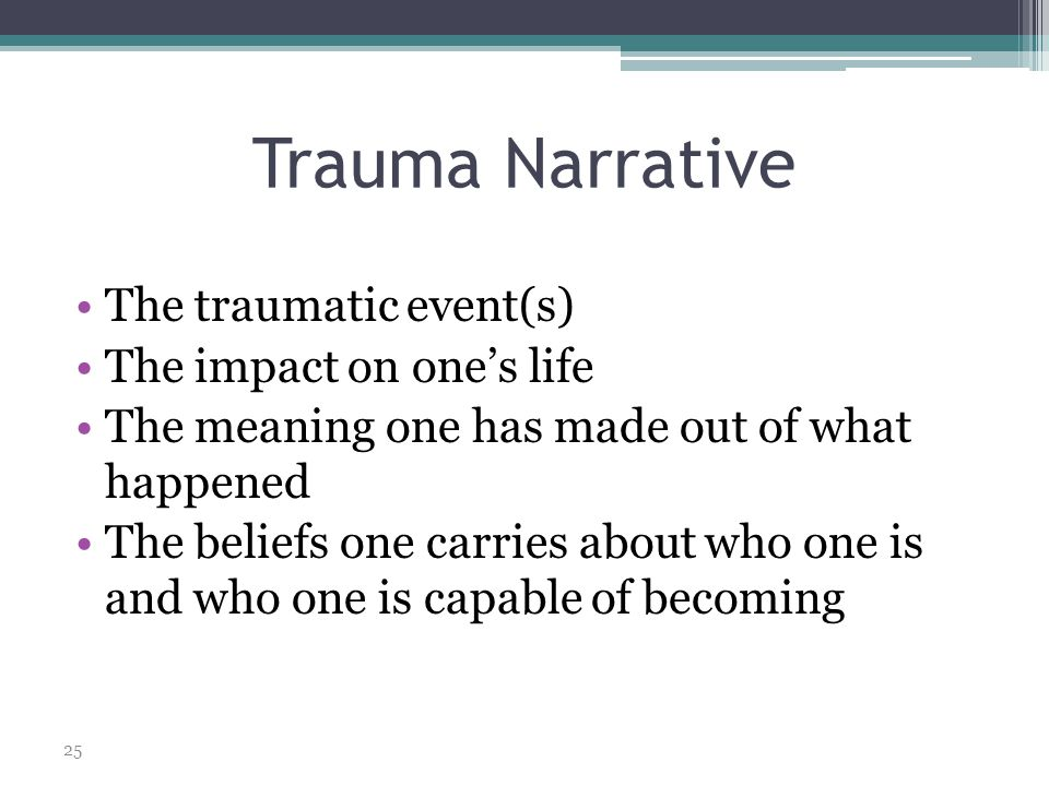 Trauma Narrative The traumatic event(s) The impact on one's life