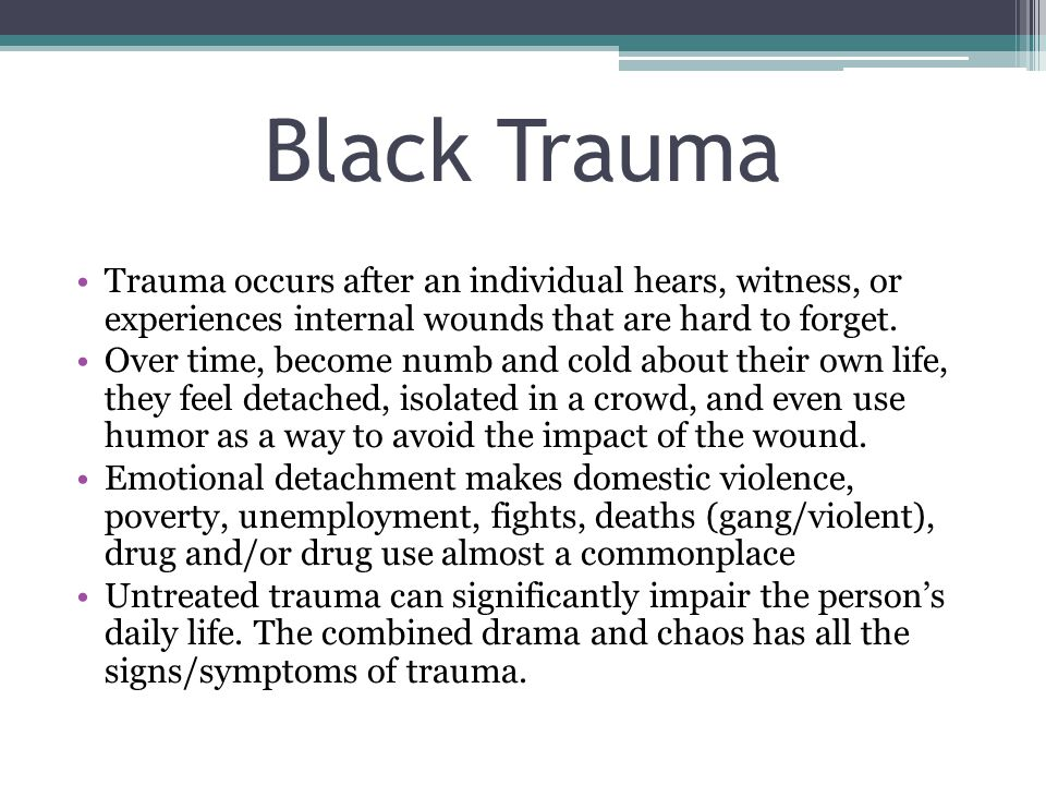 Black Trauma Trauma occurs after an individual hears, witness, or experiences internal wounds that are hard to forget.
