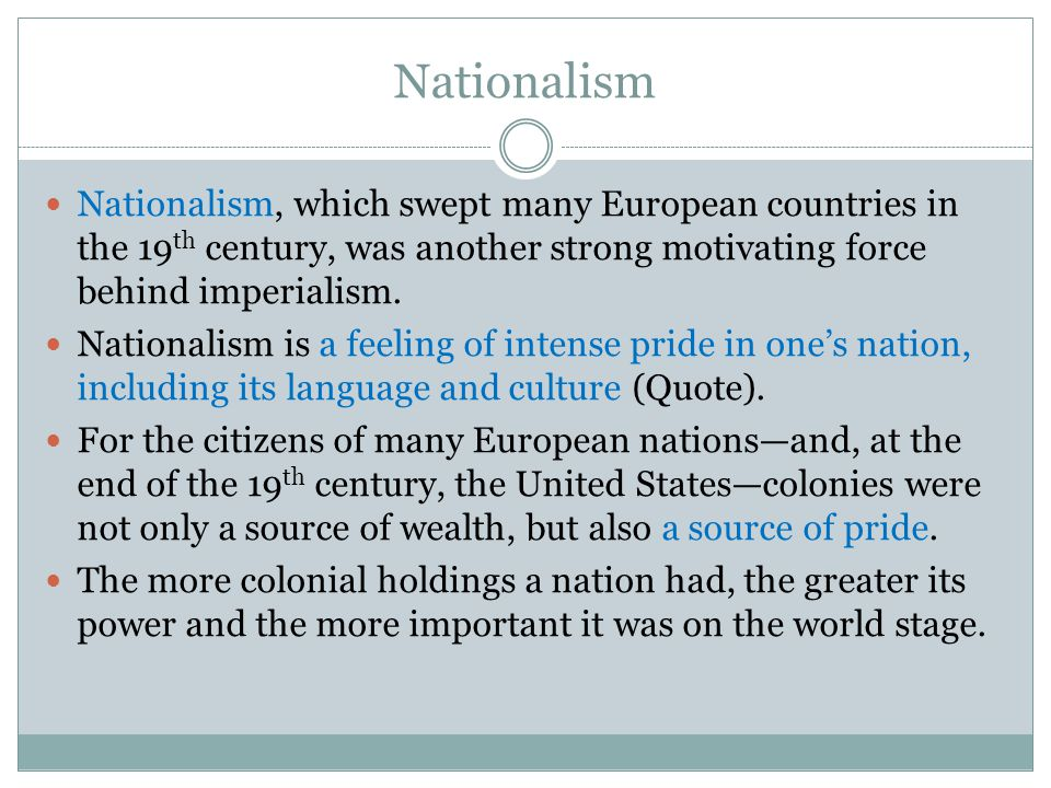 Nationalism Nationalism, which swept many European countries in the 19th century, was another strong motivating force behind imperialism.