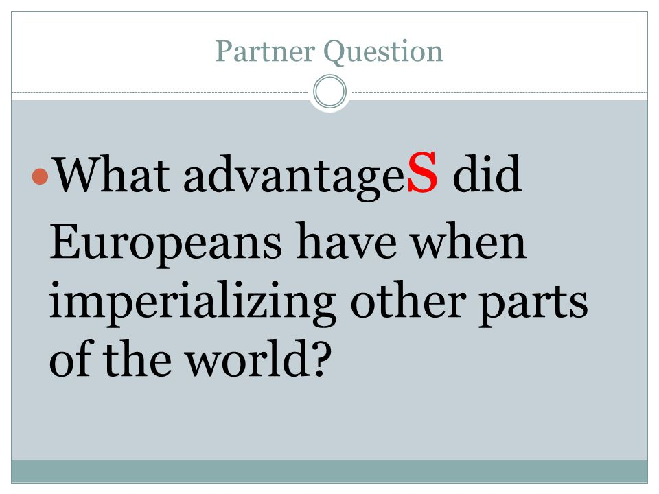 Partner Question What advantages did Europeans have when imperializing other parts of the world