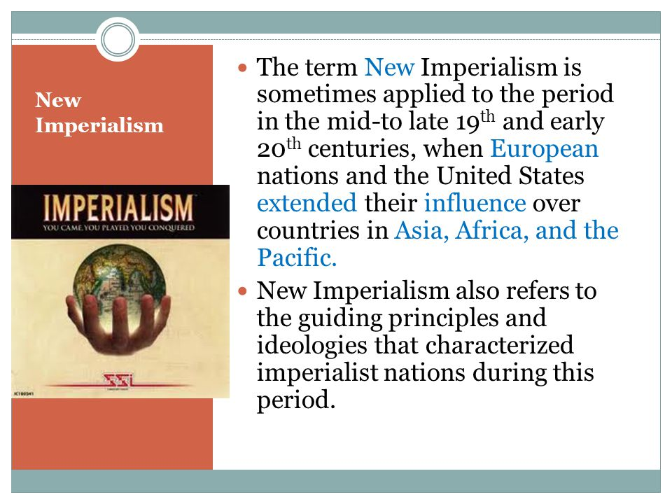 The term New Imperialism is sometimes applied to the period in the mid-to late 19th and early 20th centuries, when European nations and the United States extended their influence over countries in Asia, Africa, and the Pacific.