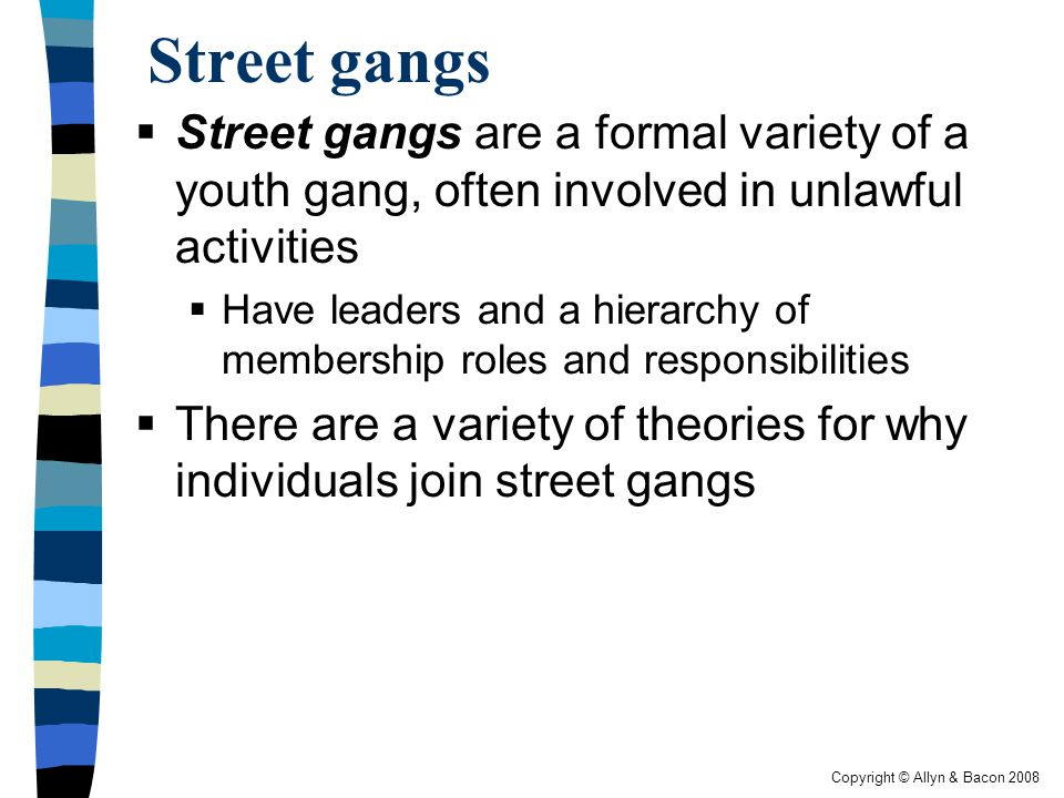 Street gangs Street gangs are a formal variety of a youth gang, often involved in unlawful activities.