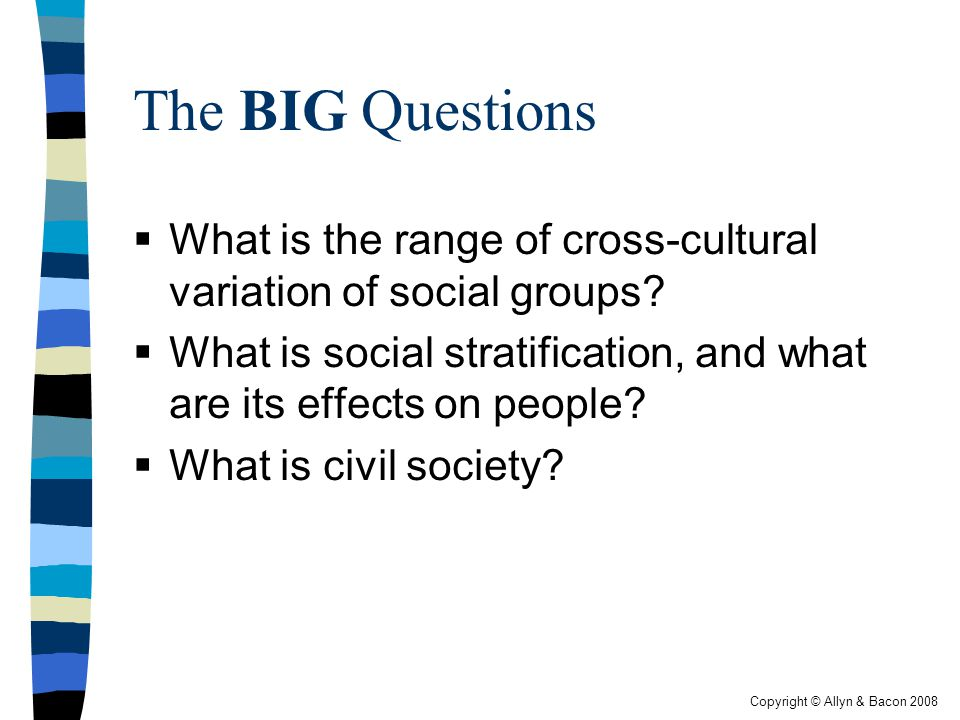The BIG Questions What is the range of cross-cultural variation of social groups What is social stratification, and what are its effects on people