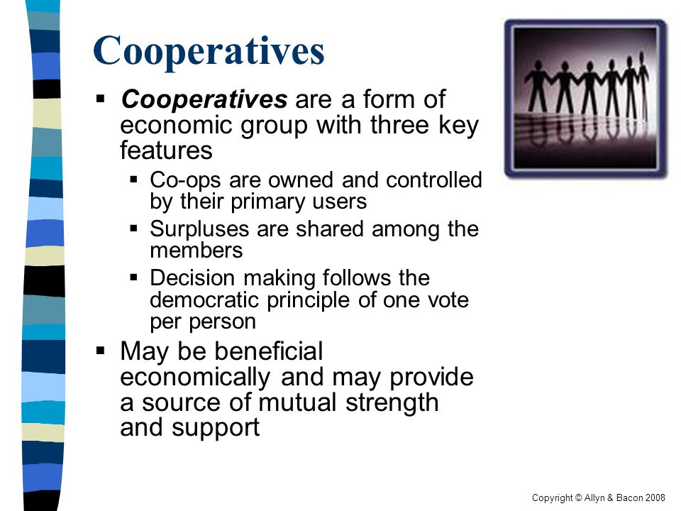 Cooperatives Cooperatives are a form of economic group with three key features. Co-ops are owned and controlled by their primary users.