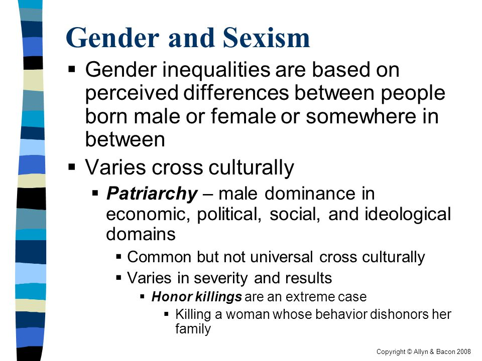 Gender and Sexism Gender inequalities are based on perceived differences between people born male or female or somewhere in between.