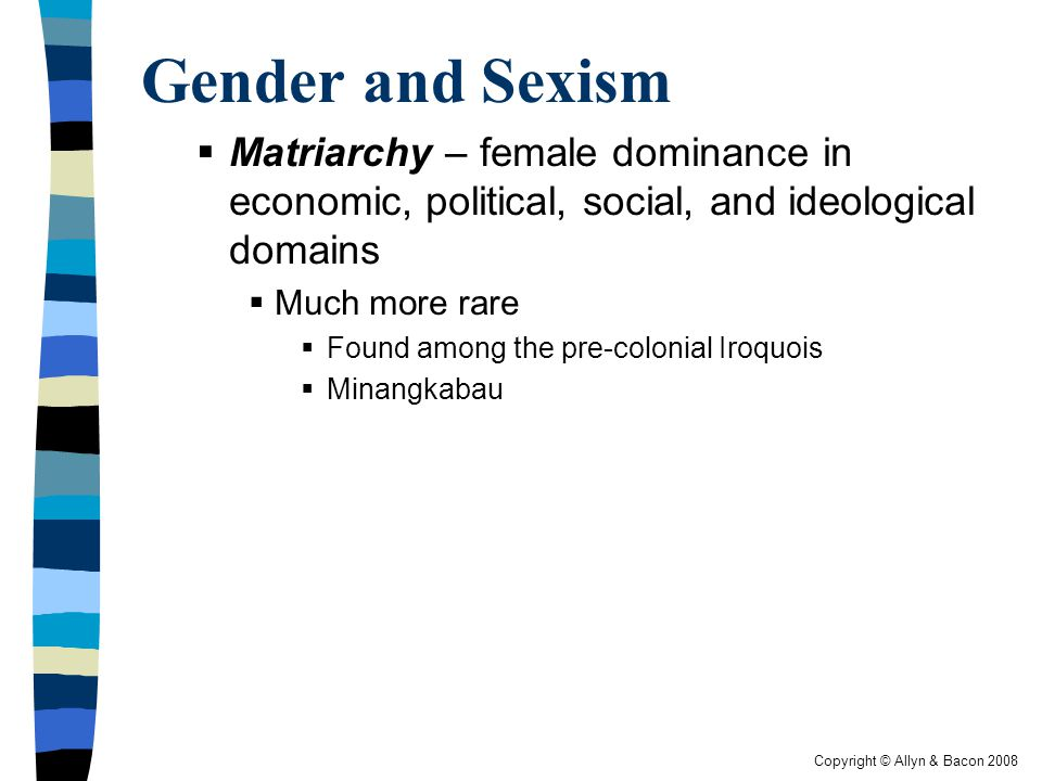 Gender and Sexism Matriarchy – female dominance in economic, political, social, and ideological domains.