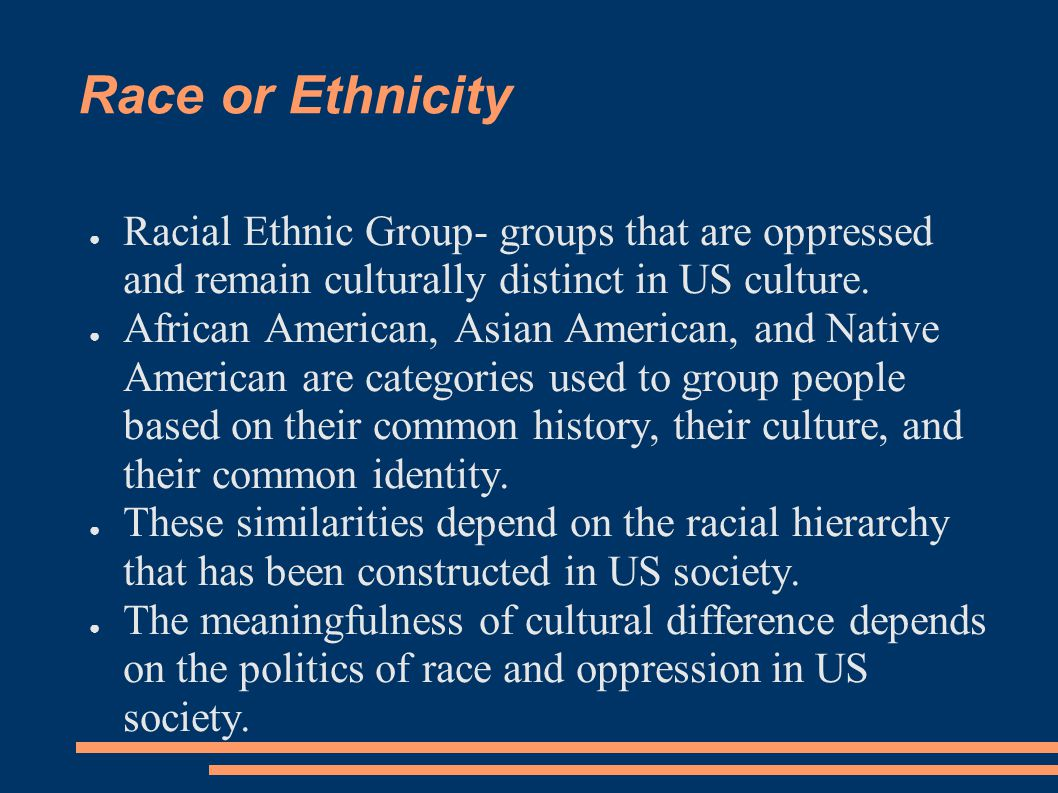 Race or Ethnicity Racial Ethnic Group- groups that are oppressed and remain culturally distinct in US culture.