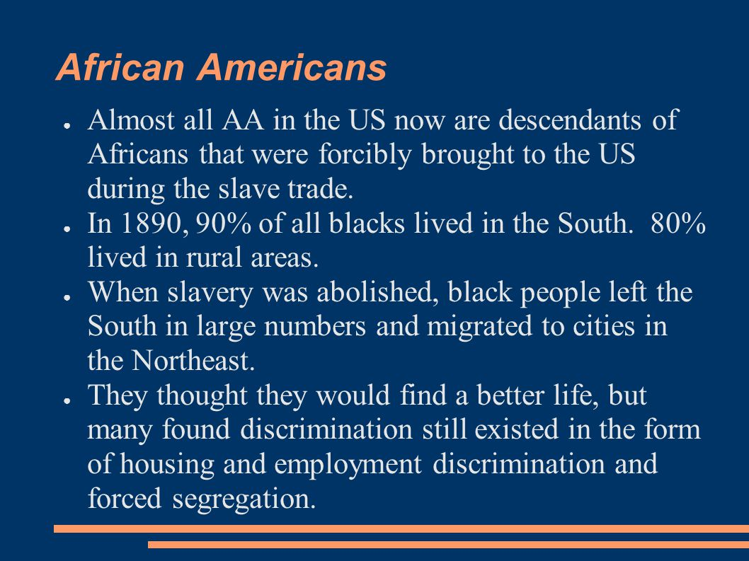 African Americans Almost all AA in the US now are descendants of Africans that were forcibly brought to the US during the slave trade.