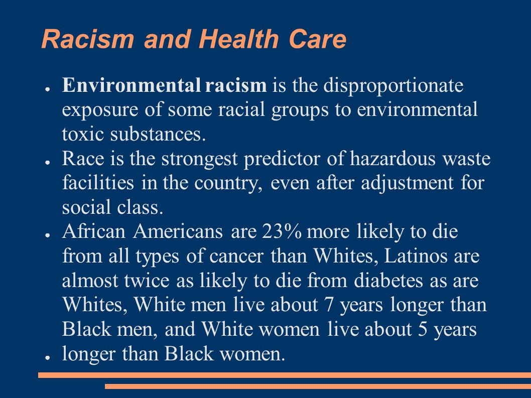 Racism and Health Care Environmental racism is the disproportionate exposure of some racial groups to environmental toxic substances.