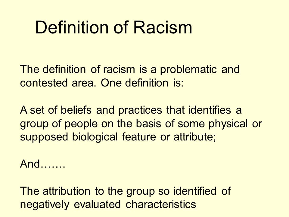 Definition of Racism The definition of racism is a problematic and contested area. One definition is: