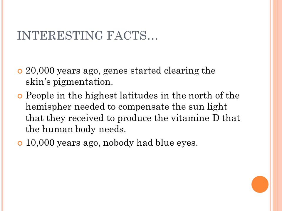 INTERESTING FACTS… 20,000 years ago, genes started clearing the skin's pigmentation.