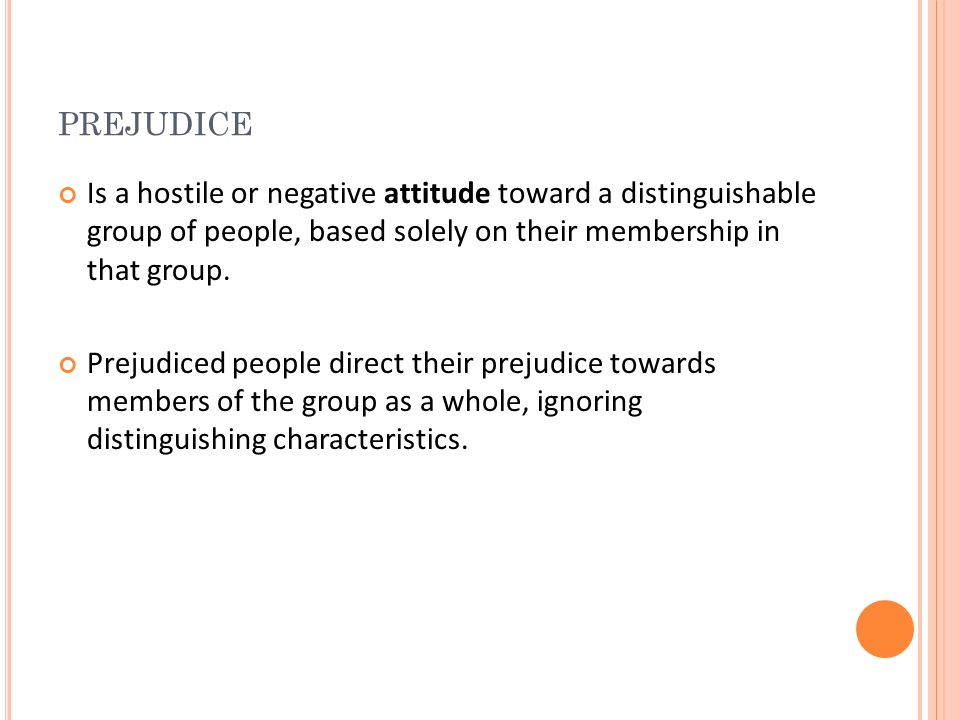 prejudice Is a hostile or negative attitude toward a distinguishable group of people, based solely on their membership in that group.