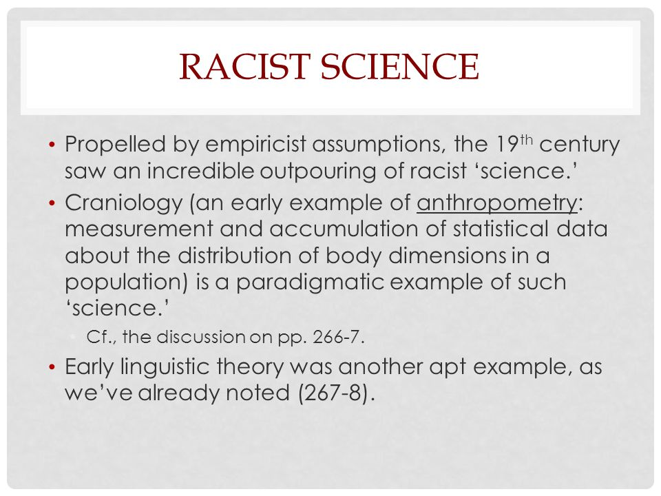 Racist Science Propelled by empiricist assumptions, the 19th century saw an incredible outpouring of racist 'science.'