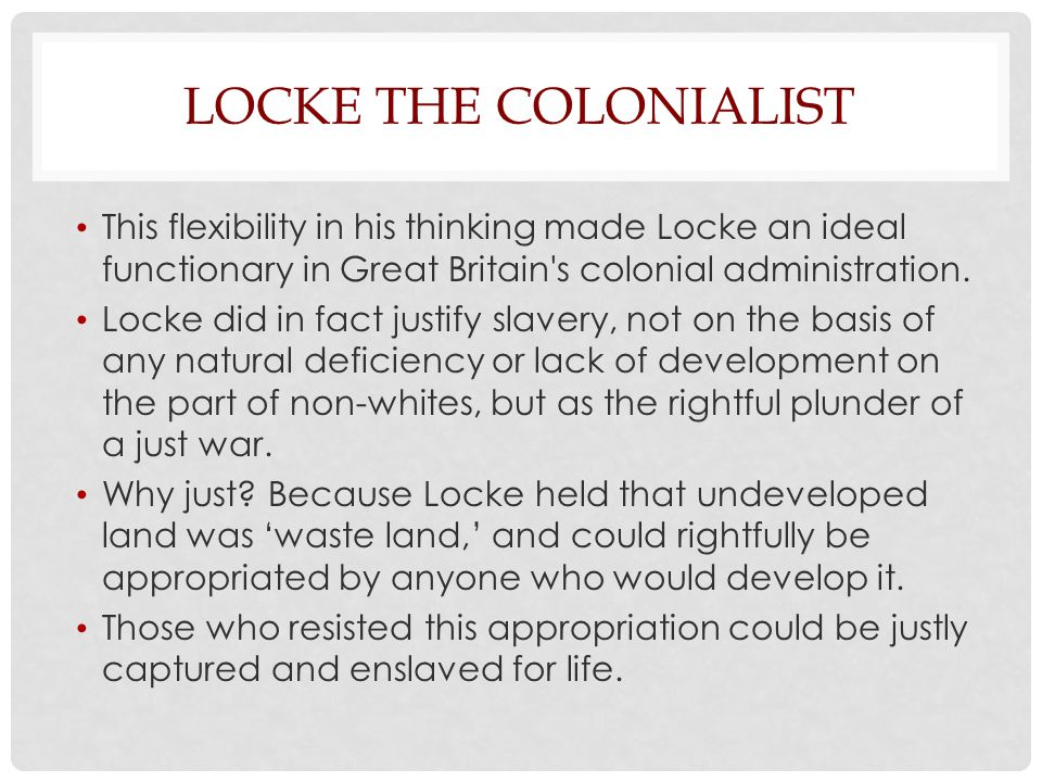 Locke the Colonialist This flexibility in his thinking made Locke an ideal functionary in Great Britain s colonial administration.