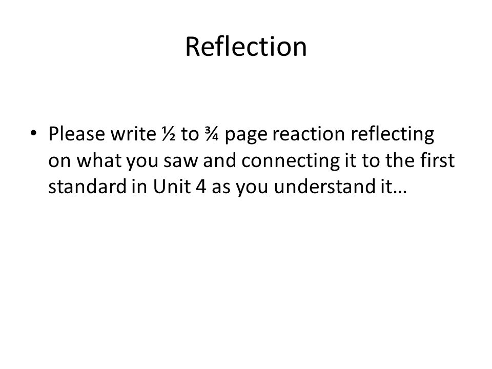 Reflection Please write ½ to ¾ page reaction reflecting on what you saw and connecting it to the first standard in Unit 4 as you understand it…