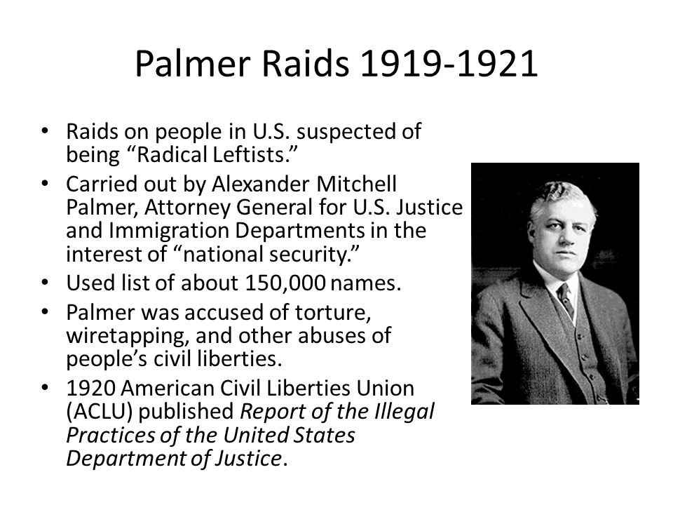 Palmer Raids 1919-1921 Raids on people in U.S. suspected of being Radical Leftists.
