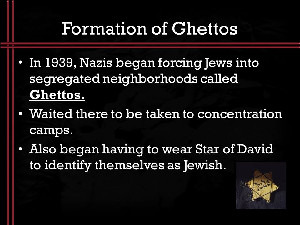 Formation of Ghettos In 1939, Nazis began forcing Jews into segregated neighborhoods called Ghettos.