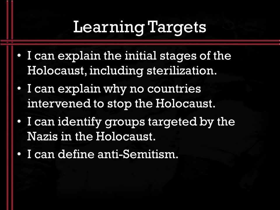 Learning Targets I can explain the initial stages of the Holocaust, including sterilization.