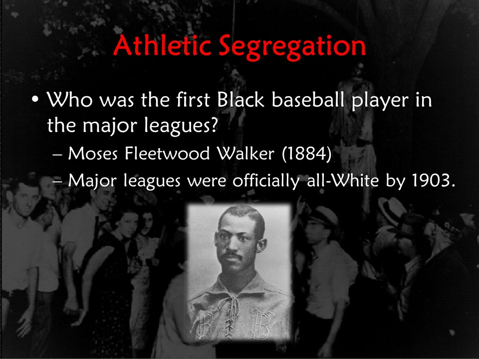 Athletic Segregation Who was the first Black baseball player in the major leagues Moses Fleetwood Walker (1884)
